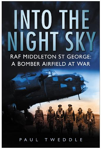 Into the Night Sky: RAF Middleton St George, A Bomber Airfield At War (Hardback)