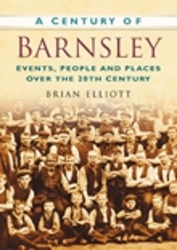 A Century of Barnsley: Events, People and Places Over the 20th Century (Paperback)