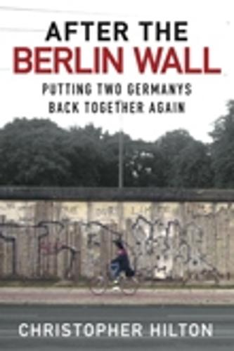After the Berlin Wall: Putting Two Germanys Back Together Again (Hardback)