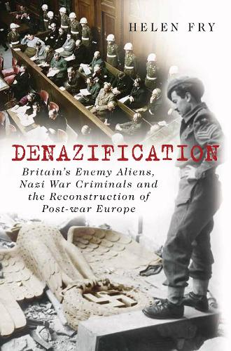 Denazification: Britain's Enemy Aliens, Nazi War Criminals and the Reconstruction of Post-war Europe (Hardback)
