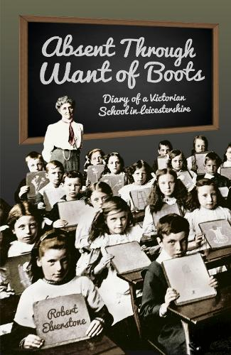 Absent Through Want of Boots: Diary of a Victorian School in Leicestershire (Paperback)