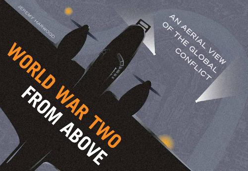 World War Two From Above: An Aerial View of the Global Conflict (Hardback)