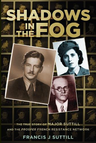 Shadows in the Fog: The True Story of Major Suttill and the Prosper French Resistance Network (Hardback)