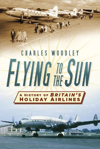 Flying to the Sun: A History of Britain's Holiday Airlines (Paperback)
