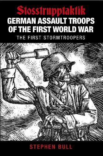 German Assault Troops of the First World War: Stosstrupptaktik - The First Stormtroopers (Paperback)