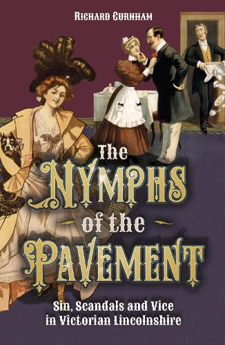 The Nymphs of the Pavement: Sin, Scandal and Vice in Victorian Lincolnshire (Paperback)