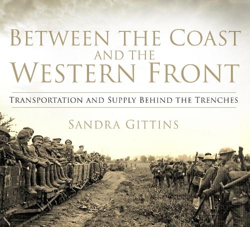 Between the Coast and the Western Front: Transportation and Supply Behind the Trenches (Paperback)