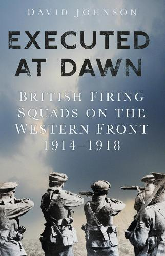 Executed at Dawn: British Firing Squads on the Western Front 1914-1918 (Paperback)
