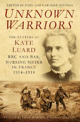 Unknown Warriors: The Letters of Kate Luard, RRC and Bar, Nursing Sister in France 1914-1918 (Hardback)