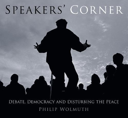 Speakers' Corner: Debate, Democracy and Disturbing the Peace (Paperback)