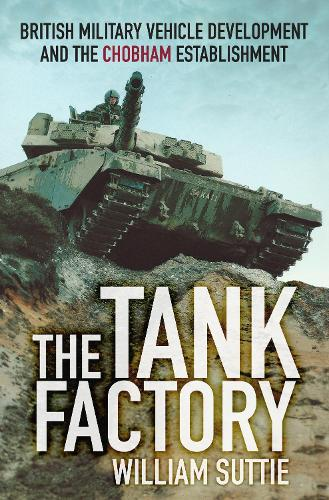 The Tank Factory: British Military Vehicle Development and the Chobham Establishment (Paperback)
