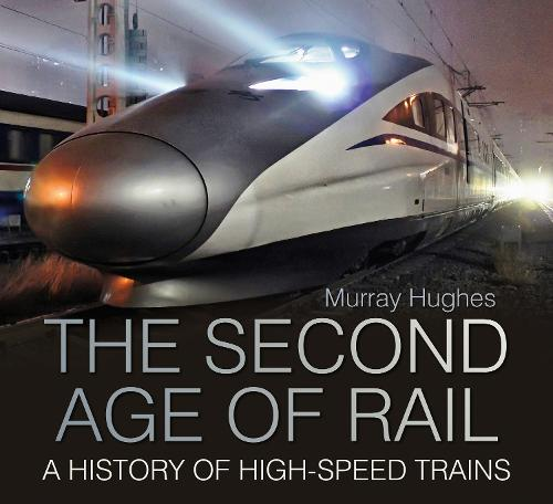 The Second Age of Rail: A History of High-Speed Trains (Hardback)
