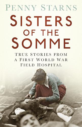 Sisters of the Somme: True Stories from a First World War Field Hospital (Paperback)