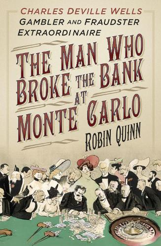 The Man Who Broke the Bank at Monte Carlo: Charles Deville Wells, Gambler and Fraudster Extraordinaire (Hardback)