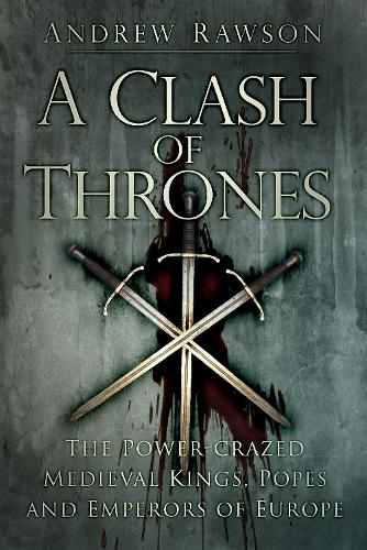 A Clash of Thrones: The Power-crazed Medieval Kings, Popes and Emperors of Europe (Paperback)
