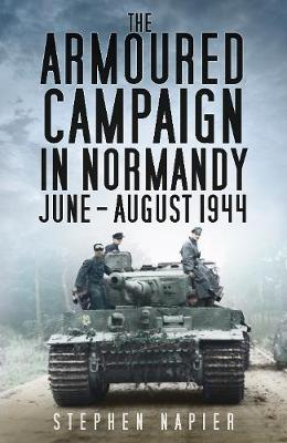 The Armoured Campaign in Normandy: June - August 1944 (Hardback)