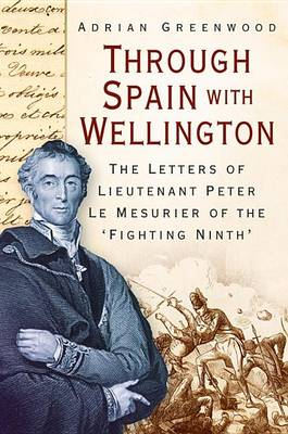 Through Spain with Wellington: The Letters of Lieutenant Peter Le Mesurier of the 'Fighting Ninth' (Hardback)
