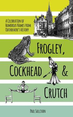 Frogley, Cockhead and Crutch: A Celebration of Humorous Names from Oxfordshire's History (Paperback)