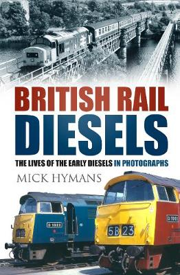 British Rail Diesels: The Lives of the Early Diesels in Photographs (Hardback)