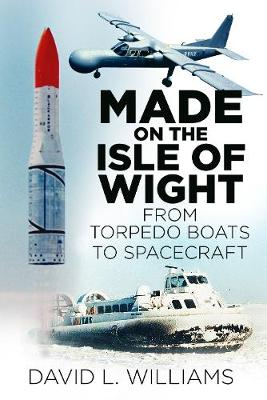 Made on the Isle of Wight: From Torpedo Boat to Spacecraft (Paperback)