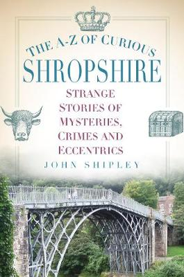 The A-Z of Curious Shropshire: Strange Stories of Mysteries, Crimes and Eccentrics (Paperback)