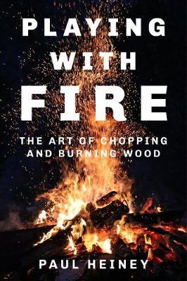 Playing With Fire: The Art of Chopping and Burning Wood (Hardback)