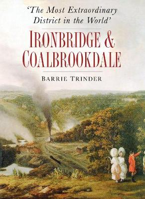 The Most Extraordinary District in the World: Ironbridge & Coalbrookdale (Paperback)