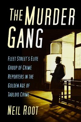 The Murder Gang: Fleet Street's Elite Group of Crime Reporters in the Golden Age of Tabloid Crime (Hardback)