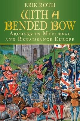 With a Bended Bow: Archery in Medieval and Renaissance Europe (Paperback)