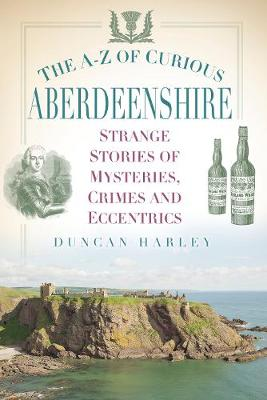 The A-Z of Curious Aberdeenshire: Strange Stories of Mysteries, Crimes and Eccentrics (Paperback)