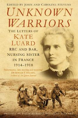 Unknown Warriors: The Letters of Kate Luard RRC and Bar, Nursing Sister in France 1914-1918 (Paperback)