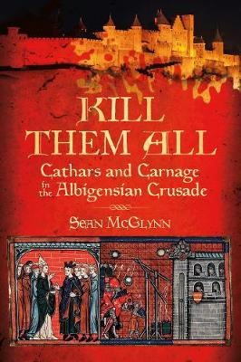 Kill Them All: Cathars and Carnage in the Albigensian Crusade (Paperback)