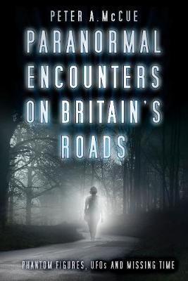 Paranormal Encounters on Britain's Roads: Phantom Figures, UFOs and Missing Time (Paperback)