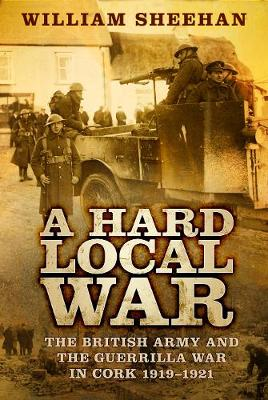 A Hard Local War: The British Army and the Guerrilla War in Cork 1919-1921 (Paperback)