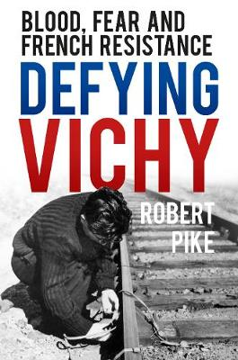 Defying Vichy: Blood, Fear and French Resistance (Hardback)