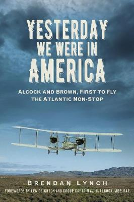 Yesterday We Were In America: Alcock and Brown, First to Fly the Atlantic Non-Stop (Paperback)