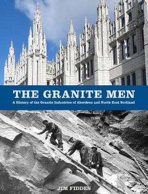 The Granite Men: A History of the Granite Industries of Aberdeen and North East Scotland (Paperback)