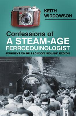 Confessions of A Steam-Age Ferroequinologist: Journeys on BR's London Midland Region (Paperback)