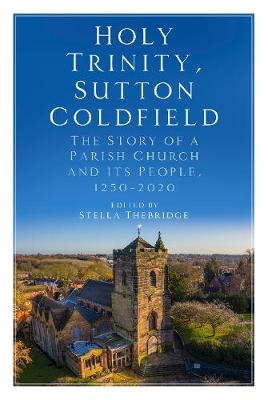 Holy Trinity, Sutton Coldfield: The Story of a Parish Church and its People, 1250-2020 (Paperback)
