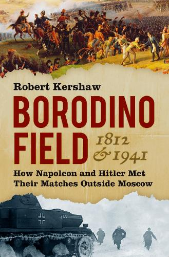 Borodino Field 1812 & 1941: How Napoleon and Hitler Met Their Matches Outside Moscow (Hardback)
