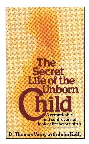 The Secret Life Of The Unborn Child: A remarkable and controversial look at life before birth (Paperback)