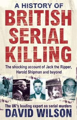 A History Of British Serial Killing: The Shocking Account of Jack the Ripper, Harold Shipman and Beyond (Paperback)