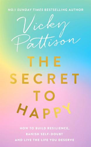 The Secret to Happy: How to build resilience, banish self-doubt and live the life you deserve (Hardback)
