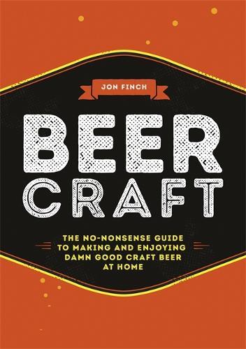 Beer Craft: The no-nonsense guide to making and enjoying damn good craft beer at home (Hardback)