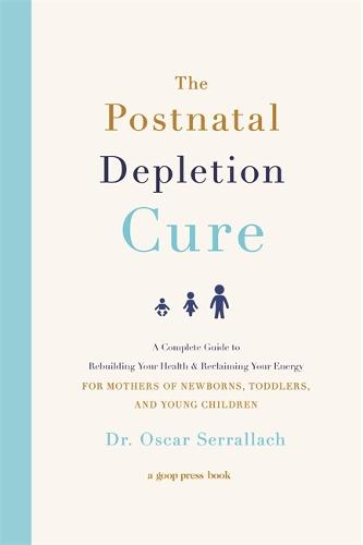 The Postnatal Depletion Cure: A Complete Guide to Rebuilding Your Health and Reclaiming Your Energy for Mothers of Newborns, Toddlers and Young Children (Paperback)