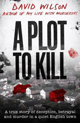 A Plot to Kill: A true story of deception, betrayal and murder in a quiet English town (Hardback)