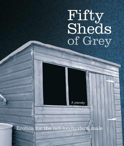 Fifty Sheds of Grey: Erotica for the not-too-modern male - Fifty Sheds of Grey (Hardback)