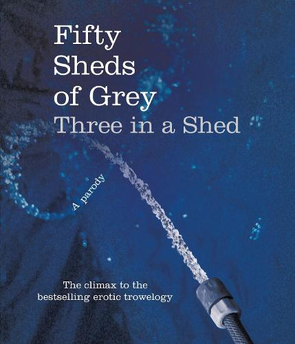 Fifty Sheds of Grey: Three in a Shed - Fifty Sheds of Grey (Hardback)