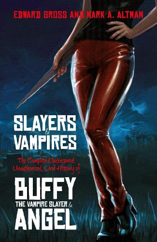 Slayers and Vampires: The Complete Uncensored, Unauthorized, Oral History of Buffy the Vampire Slayer & Angel (Hardback)