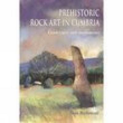 Prehistoric Rock Art in Cumbria: Landscapes and Monuments (Paperback)